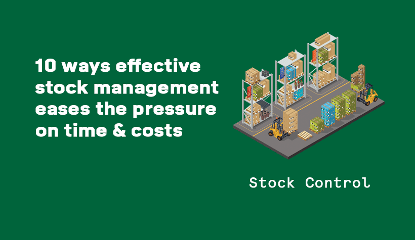 10 ways effective stock control can ease the pressure on time and costs