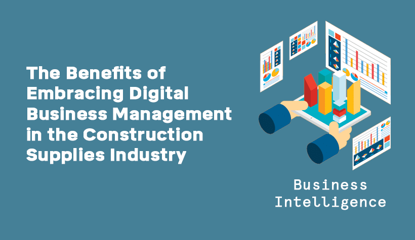 The Benefits of Embracing Digital Business Management in the Construction Supplies Industry