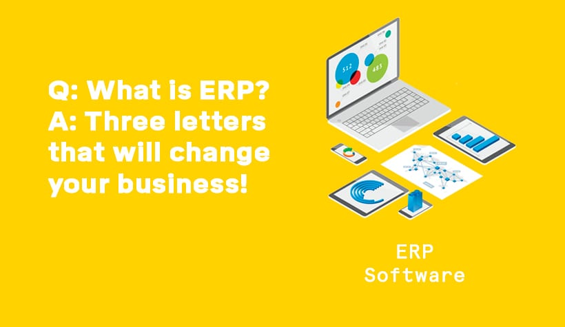 Q: What is ERP? A: Three letters that will change your business!